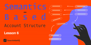 Lesson 6: Semantics-Based Account Structure / Apple Search Ads Course by SearchAdsHQ